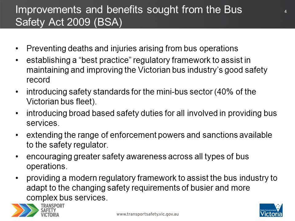 4 Preventing deaths and injuries arising from bus operations establishing a best practice regulatory framework to assist in maintaining and improving the Victorian bus industry's good safety record introducing safety standards for the mini-bus sector (40% of the Victorian bus fleet).