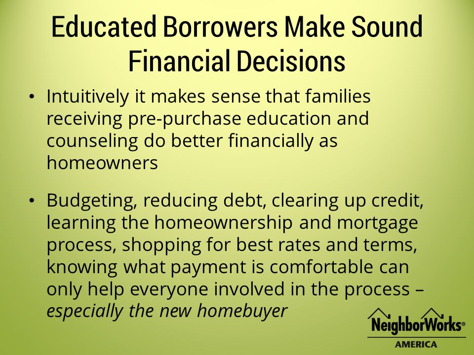 Educated Borrowers Make Sound Financial Decisions Intuitively it makes sense that families receiving pre-purchase education and counseling do better financially as homeowners Budgeting, reducing debt, clearing up credit, learning the homeownership and mortgage process, shopping for best rates and terms, knowing what payment is comfortable can only help everyone involved in the process – especially the new homebuyer