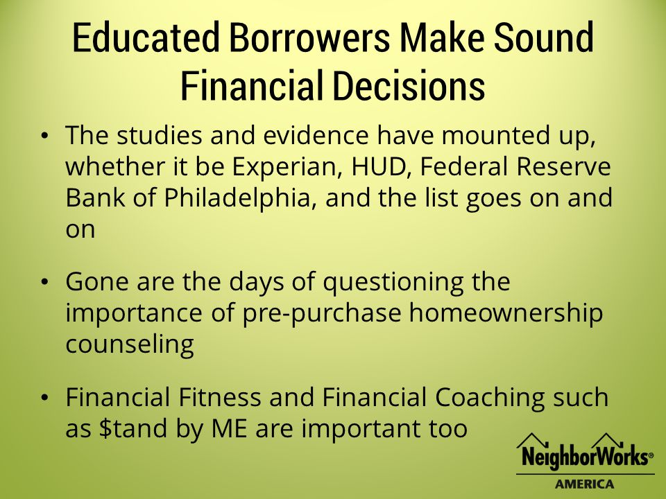 Educated Borrowers Make Sound Financial Decisions The studies and evidence have mounted up, whether it be Experian, HUD, Federal Reserve Bank of Philadelphia, and the list goes on and on Gone are the days of questioning the importance of pre-purchase homeownership counseling Financial Fitness and Financial Coaching such as $tand by ME are important too