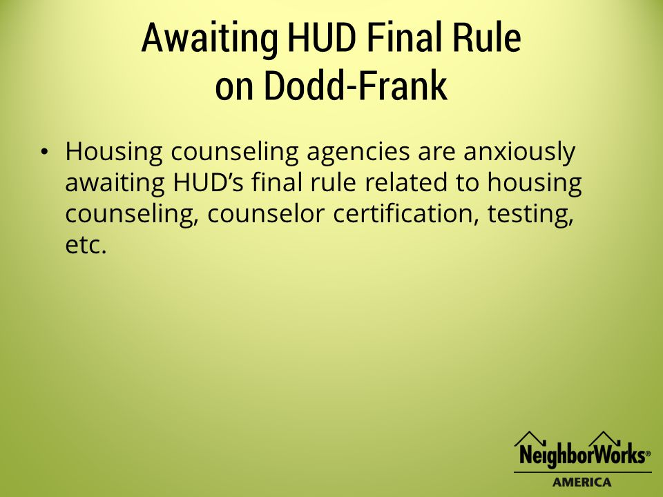 Awaiting HUD Final Rule on Dodd-Frank Housing counseling agencies are anxiously awaiting HUD's final rule related to housing counseling, counselor certification, testing, etc.