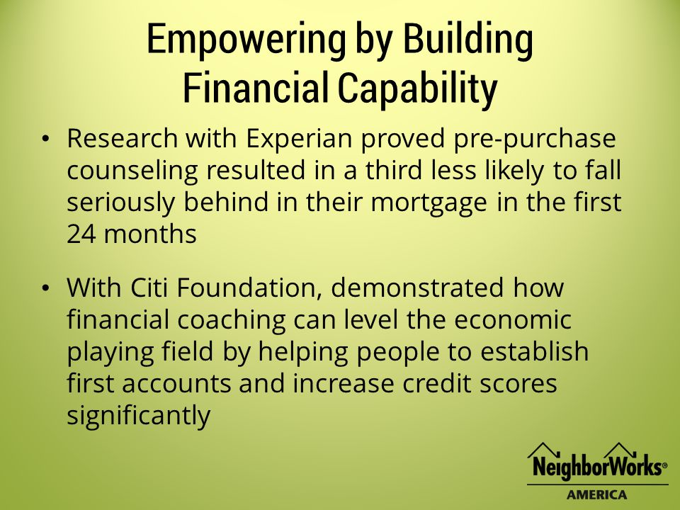 Empowering by Building Financial Capability Research with Experian proved pre-purchase counseling resulted in a third less likely to fall seriously behind in their mortgage in the first 24 months With Citi Foundation, demonstrated how financial coaching can level the economic playing field by helping people to establish first accounts and increase credit scores significantly
