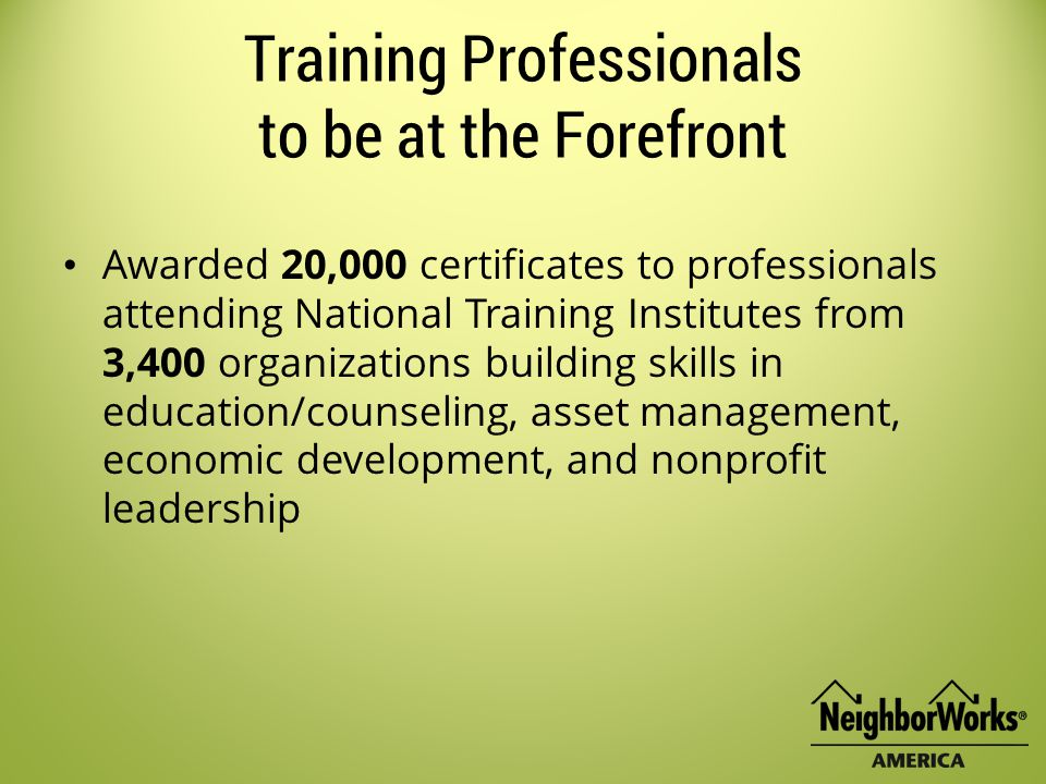 Training Professionals to be at the Forefront Awarded 20,000 certificates to professionals attending National Training Institutes from 3,400 organizations building skills in education/counseling, asset management, economic development, and nonprofit leadership