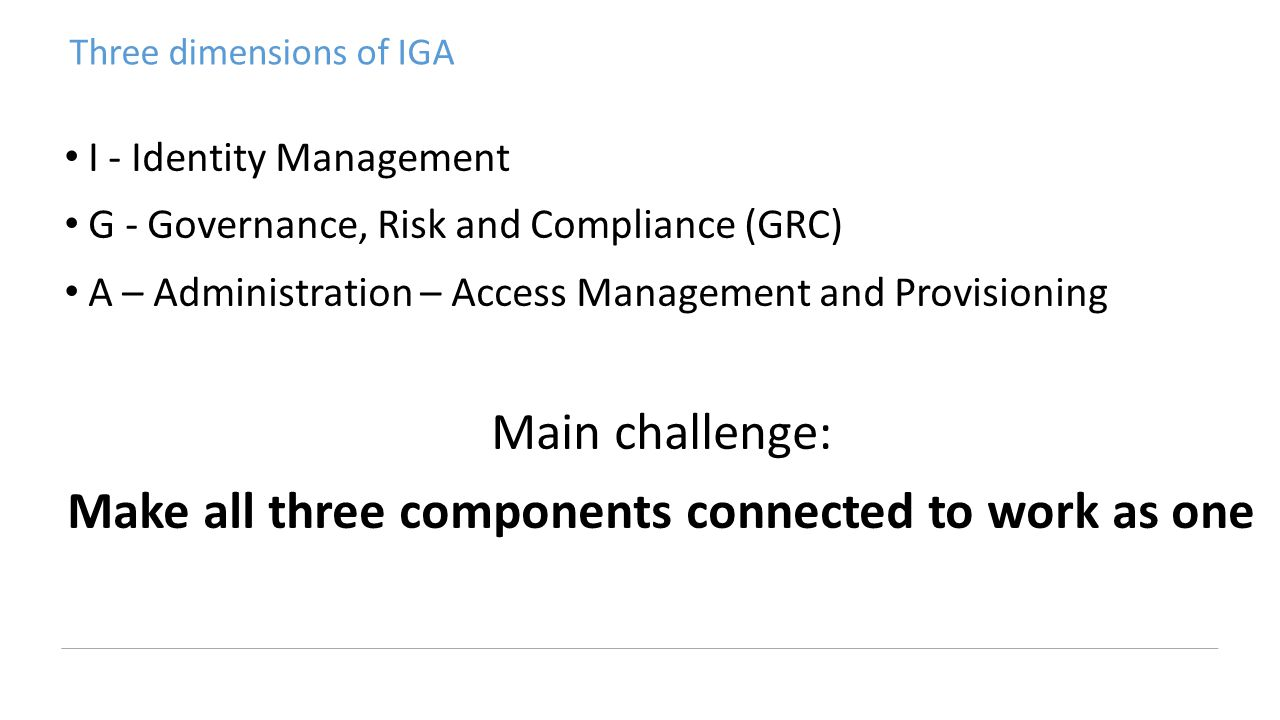 Three dimensions of IGA I - Identity Management G - Governance, Risk and Compliance (GRC) A – Administration – Access Management and Provisioning Main challenge: Make all three components connected to work as one