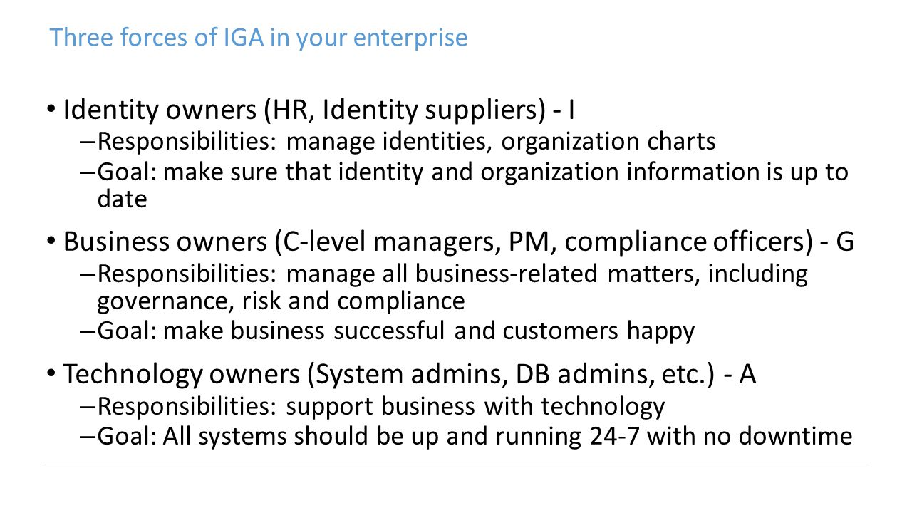 Three forces of IGA in your enterprise Identity owners (HR, Identity suppliers) - I –Responsibilities: manage identities, organization charts –Goal: make sure that identity and organization information is up to date Business owners (C-level managers, PM, compliance officers) - G –Responsibilities: manage all business-related matters, including governance, risk and compliance –Goal: make business successful and customers happy Technology owners (System admins, DB admins, etc.) - A –Responsibilities: support business with technology –Goal: All systems should be up and running 24-7 with no downtime