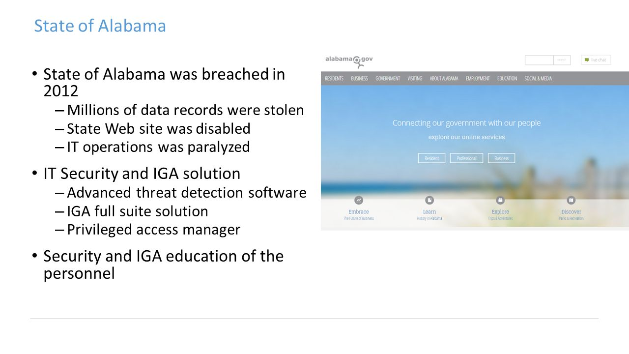 State of Alabama State of Alabama was breached in 2012 –Millions of data records were stolen –State Web site was disabled –IT operations was paralyzed IT Security and IGA solution –Advanced threat detection software –IGA full suite solution –Privileged access manager Security and IGA education of the personnel