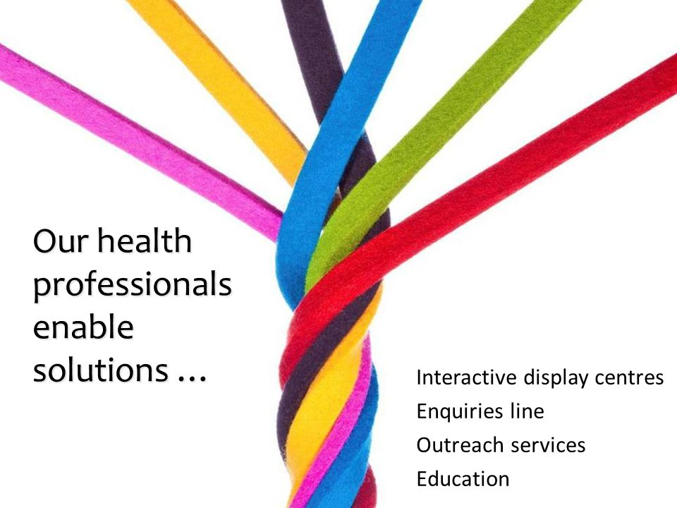 Interactive display centres Enquiries line Outreach services Education Our health professionals enable solutions …