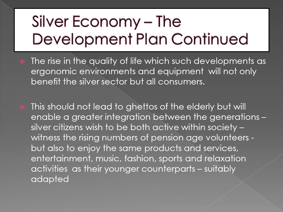  The rise in the quality of life which such developments as ergonomic environments and equipment will not only benefit the silver sector but all consumers.