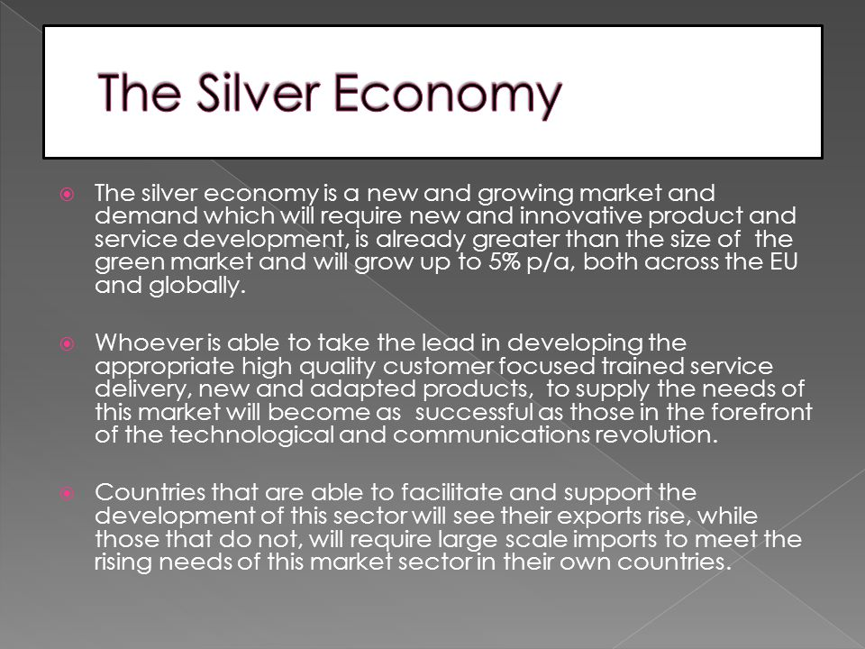  The silver economy is a new and growing market and demand which will require new and innovative product and service development, is already greater than the size of the green market and will grow up to 5% p/a, both across the EU and globally.
