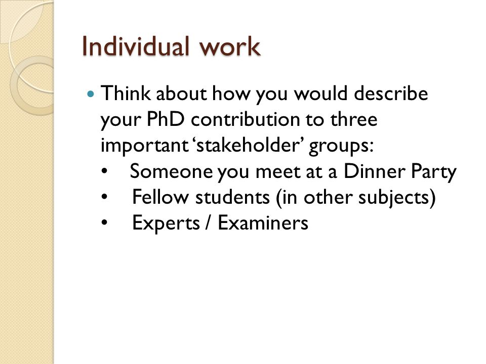 Individual work Think about how you would describe your PhD contribution to three important 'stakeholder' groups: Someone you meet at a Dinner Party Fellow students (in other subjects) Experts / Examiners