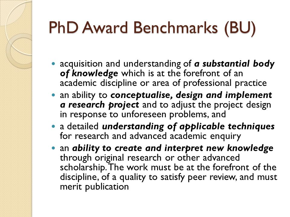 PhD Award Benchmarks (BU) acquisition and understanding of a substantial body of knowledge which is at the forefront of an academic discipline or area of professional practice an ability to conceptualise, design and implement a research project and to adjust the project design in response to unforeseen problems, and a detailed understanding of applicable techniques for research and advanced academic enquiry an ability to create and interpret new knowledge through original research or other advanced scholarship.