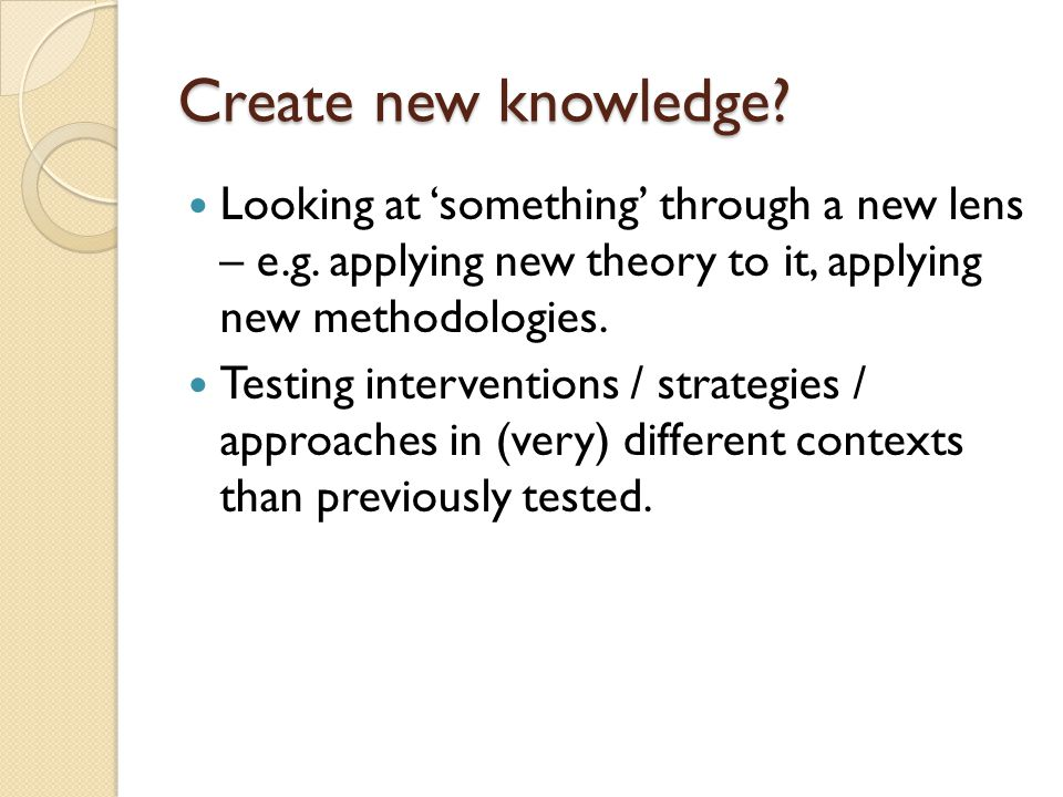 Create new knowledge. Looking at 'something' through a new lens – e.g.