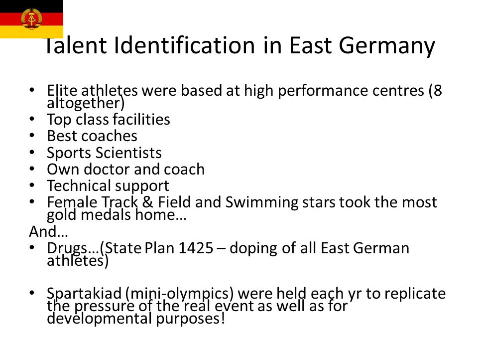 Talent Identification in East Germany Elite athletes were based at high performance centres (8 altogether) Top class facilities Best coaches Sports Sc