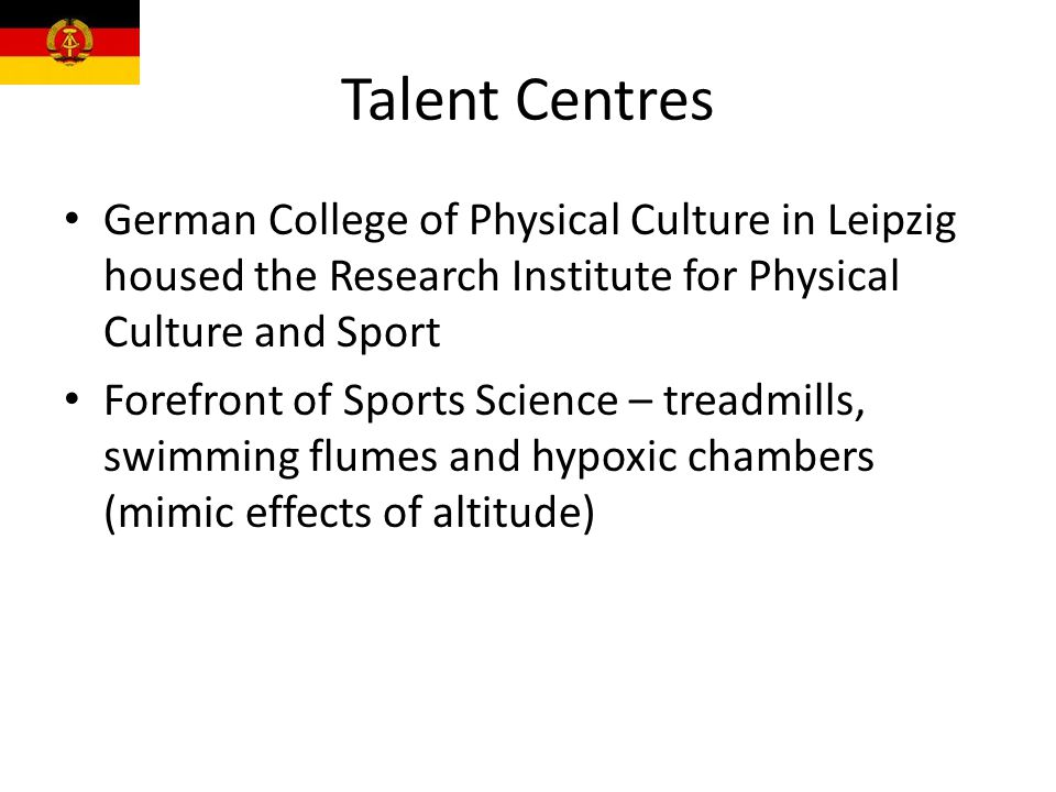 Talent Centres German College of Physical Culture in Leipzig housed the Research Institute for Physical Culture and Sport Forefront of Sports Science – treadmills, swimming flumes and hypoxic chambers (mimic effects of altitude)