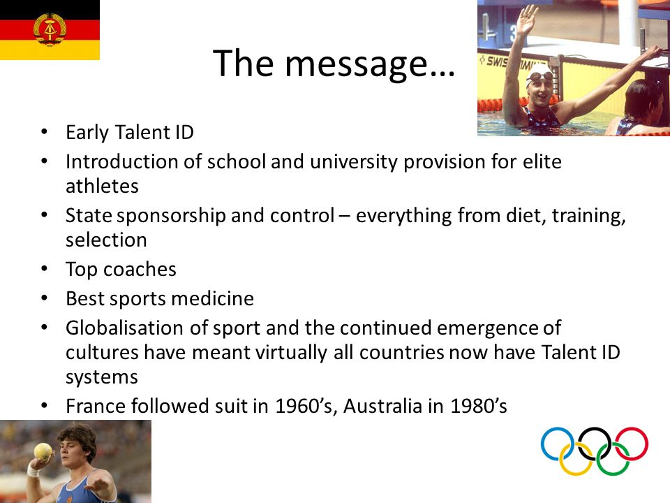 The message… Early Talent ID Introduction of school and university provision for elite athletes State sponsorship and control – everything from diet,
