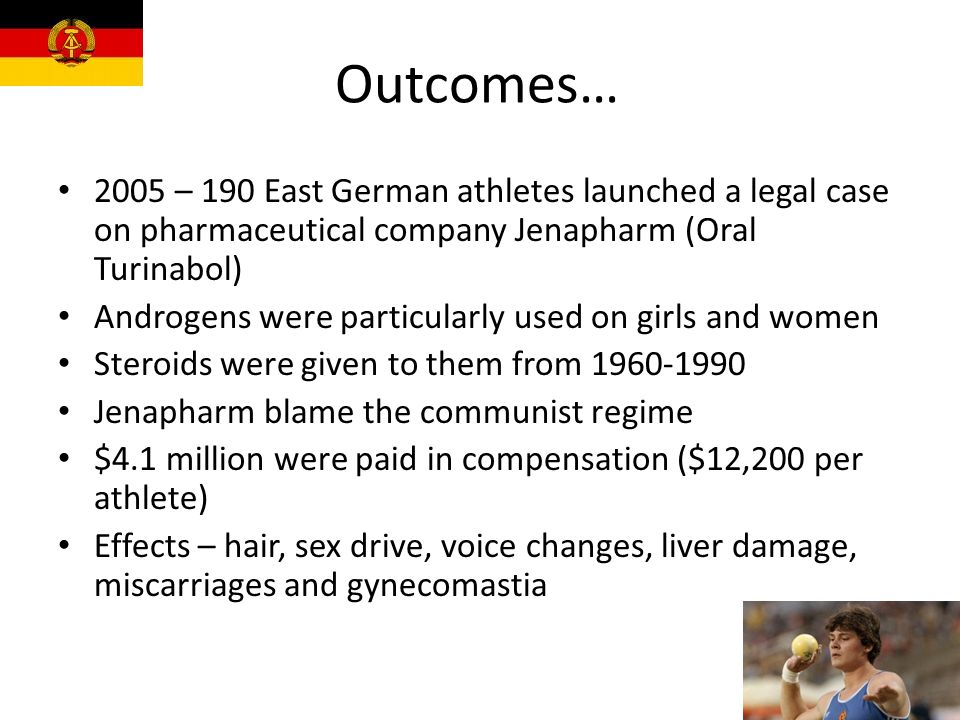 Outcomes… 2005 – 190 East German athletes launched a legal case on pharmaceutical company Jenapharm (Oral Turinabol) Androgens were particularly used