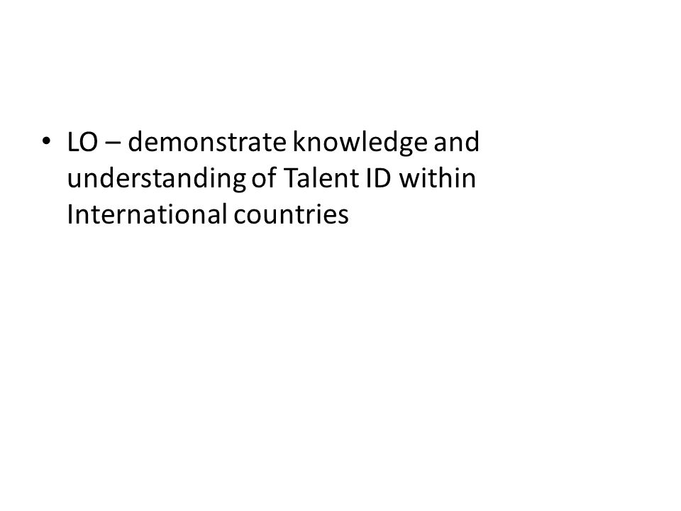 LO – demonstrate knowledge and understanding of Talent ID within International countries