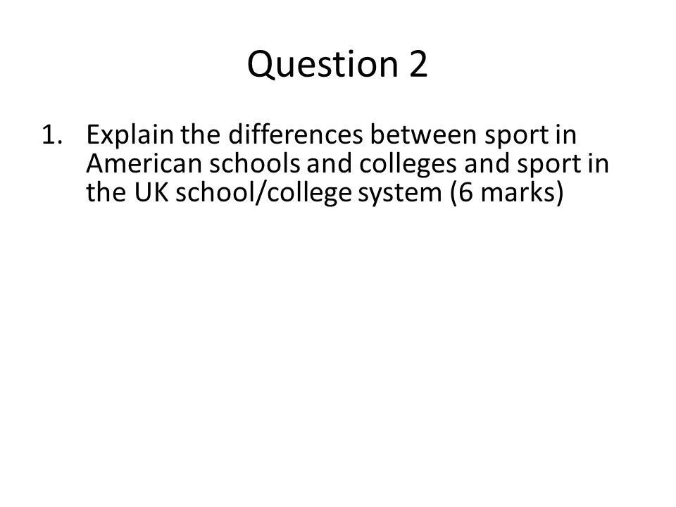 Question 2 1.Explain the differences between sport in American schools and colleges and sport in the UK school/college system (6 marks)