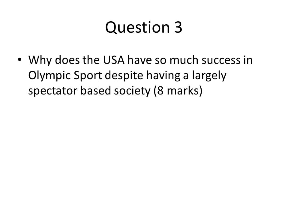 Question 3 Why does the USA have so much success in Olympic Sport despite having a largely spectator based society (8 marks)