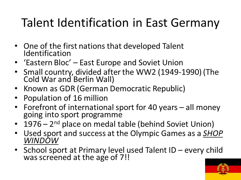 Talent Identification in East Germany One of the first nations that developed Talent Identification 'Eastern Bloc' – East Europe and Soviet Union Small country, divided after the WW2 (1949-1990) (The Cold War and Berlin Wall) Known as GDR (German Democratic Republic) Population of 16 million Forefront of international sport for 40 years – all money going into sport programme 1976 – 2 nd place on medal table (behind Soviet Union) Used sport and success at the Olympic Games as a SHOP WINDOW School sport at Primary level used Talent ID – every child was screened at the age of 7!!