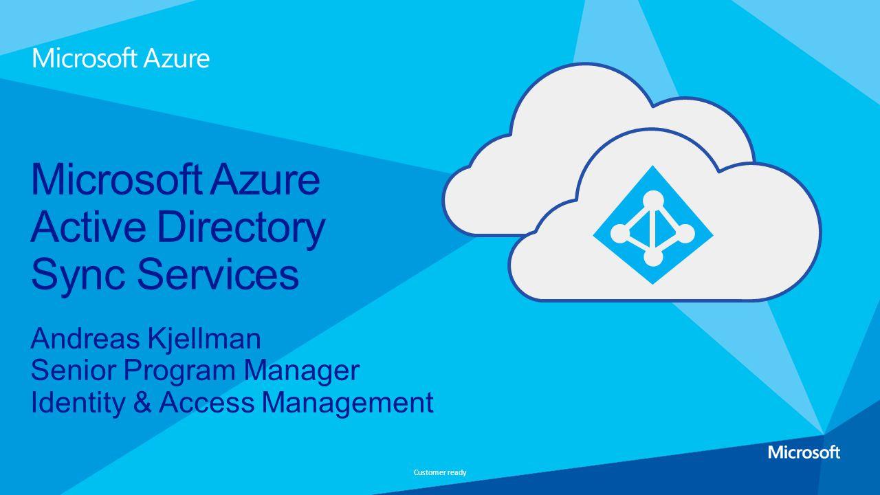 Customer ready Andreas Kjellman Senior Program Manager Identity & Access Management Microsoft Azure Active Directory Sync Services