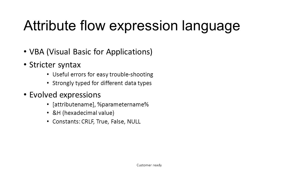 Customer ready Attribute flow expression language VBA (Visual Basic for Applications) Stricter syntax Useful errors for easy trouble-shooting Strongly typed for different data types Evolved expressions [attributename], %parametername% &H (hexadecimal value) Constants: CRLF, True, False, NULL