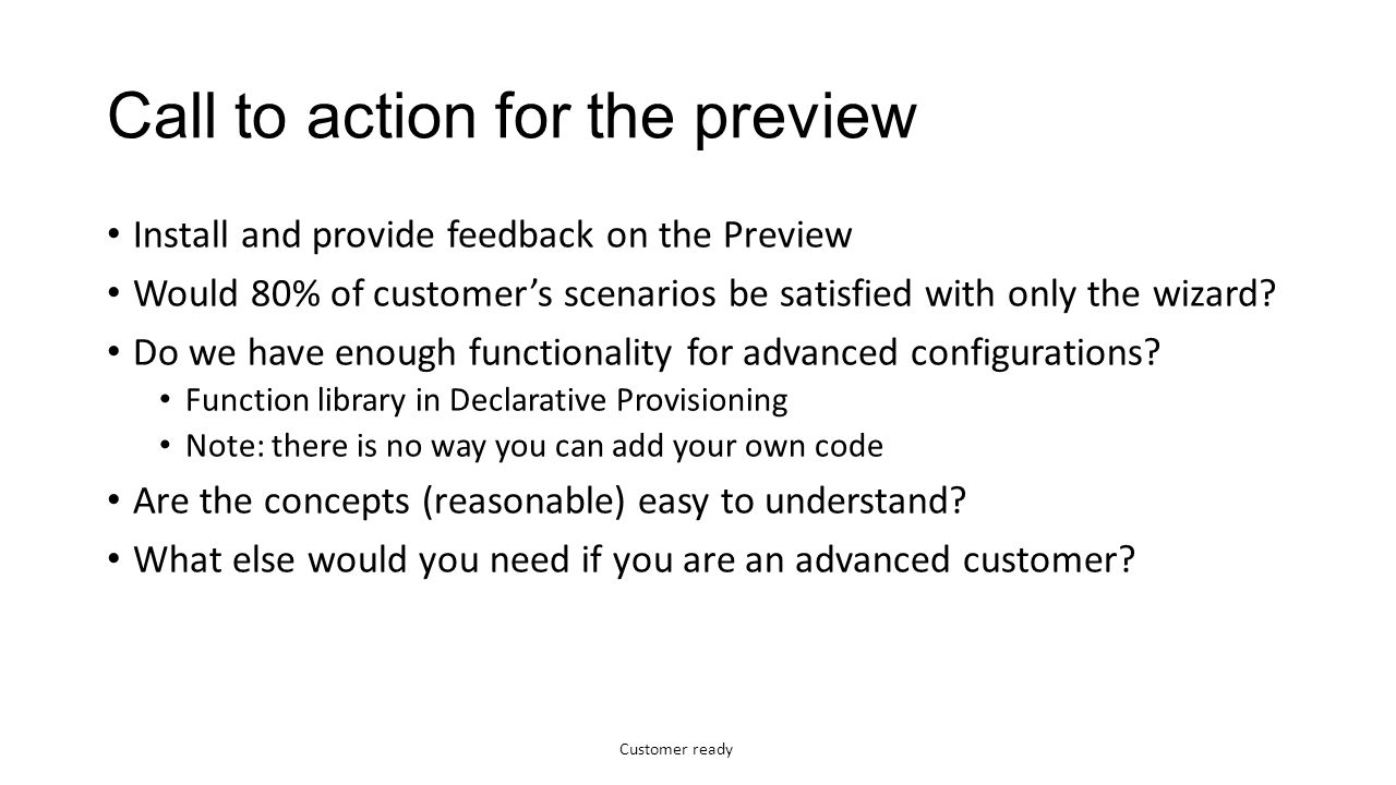 Customer ready Call to action for the preview Install and provide feedback on the Preview Would 80% of customer's scenarios be satisfied with only the wizard.