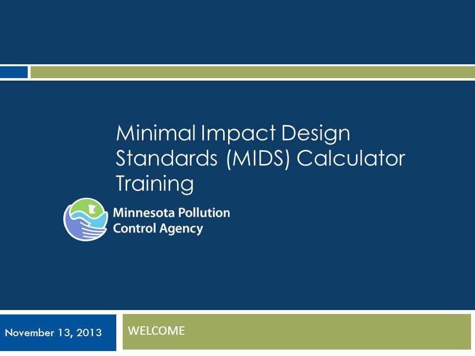 Minimal Impact Design Standards (MIDS) Calculator Training WELCOME November 13, 2013
