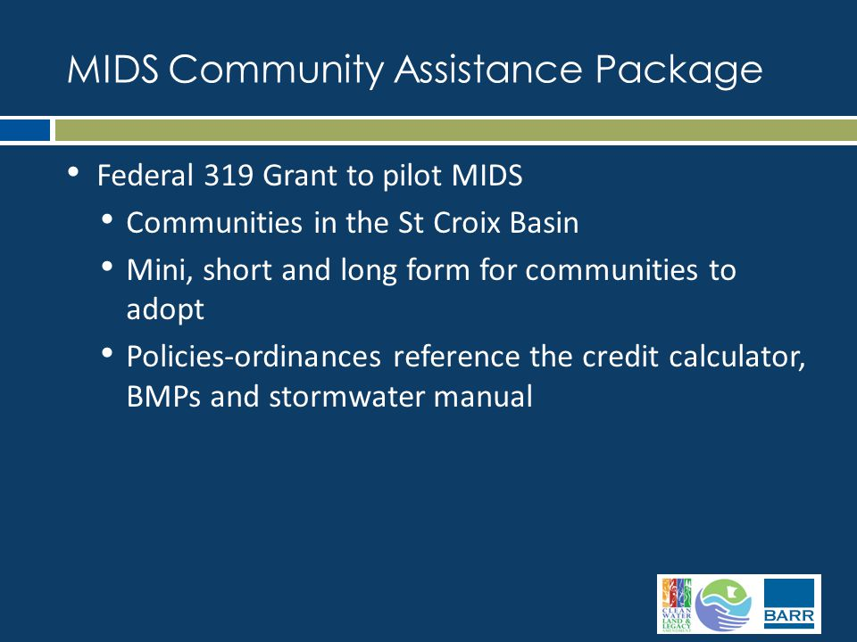 Federal 319 Grant to pilot MIDS Communities in the St Croix Basin Mini, short and long form for communities to adopt Policies-ordinances reference the credit calculator, BMPs and stormwater manual MIDS Community Assistance Package