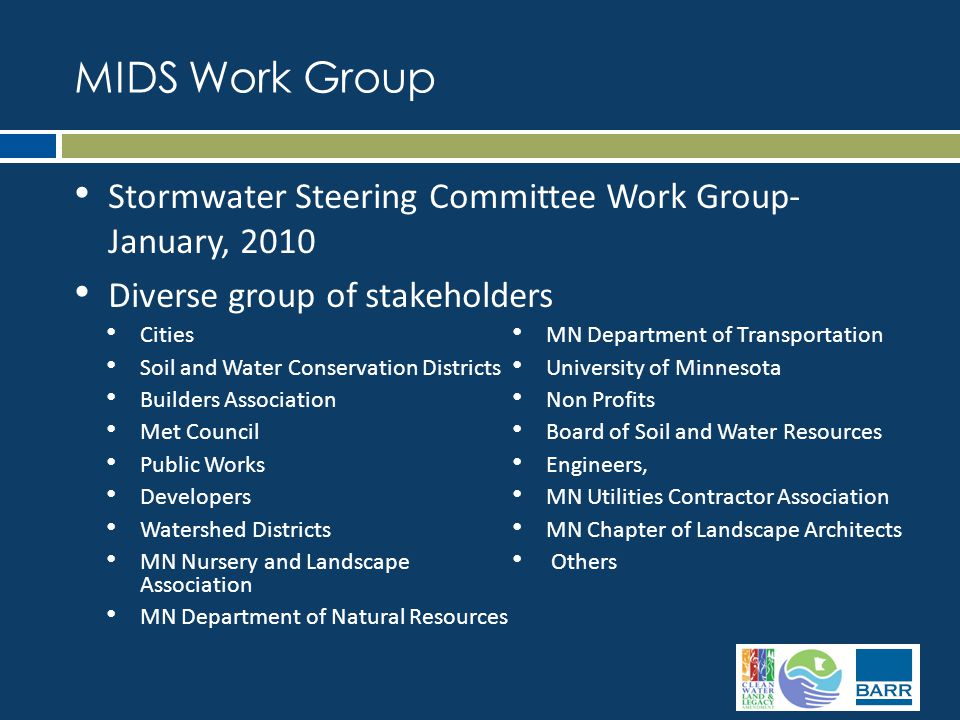 MIDS Work Group Stormwater Steering Committee Work Group- January, 2010 Diverse group of stakeholders Cities Soil and Water Conservation Districts Builders Association Met Council Public Works Developers Watershed Districts MN Nursery and Landscape Association MN Department of Natural Resources MN Department of Transportation University of Minnesota Non Profits Board of Soil and Water Resources Engineers, MN Utilities Contractor Association MN Chapter of Landscape Architects Others