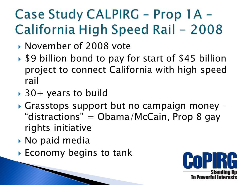 November of 2008 vote  $9 billion bond to pay for start of $45 billion project to connect California with high speed rail  30+ years to build  Grasstops support but no campaign money – distractions = Obama/McCain, Prop 8 gay rights initiative  No paid media  Economy begins to tank