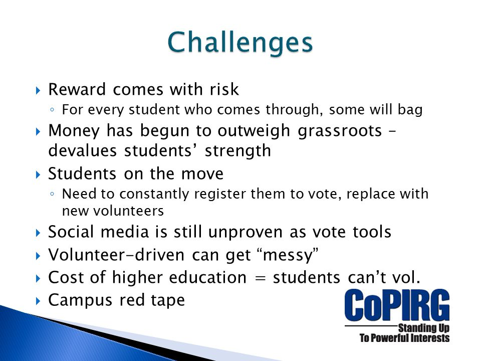  Reward comes with risk ◦ For every student who comes through, some will bag  Money has begun to outweigh grassroots – devalues students' strength  Students on the move ◦ Need to constantly register them to vote, replace with new volunteers  Social media is still unproven as vote tools  Volunteer-driven can get messy  Cost of higher education = students can't vol.