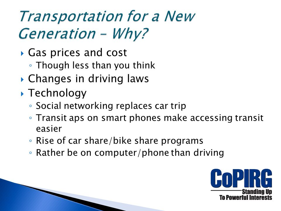  Gas prices and cost ◦ Though less than you think  Changes in driving laws  Technology ◦ Social networking replaces car trip ◦ Transit aps on smart phones make accessing transit easier ◦ Rise of car share/bike share programs ◦ Rather be on computer/phone than driving