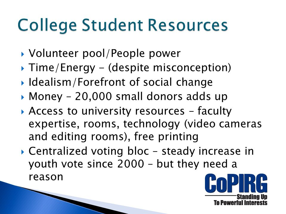  Volunteer pool/People power  Time/Energy - (despite misconception)  Idealism/Forefront of social change  Money – 20,000 small donors adds up  Access to university resources – faculty expertise, rooms, technology (video cameras and editing rooms), free printing  Centralized voting bloc – steady increase in youth vote since 2000 – but they need a reason