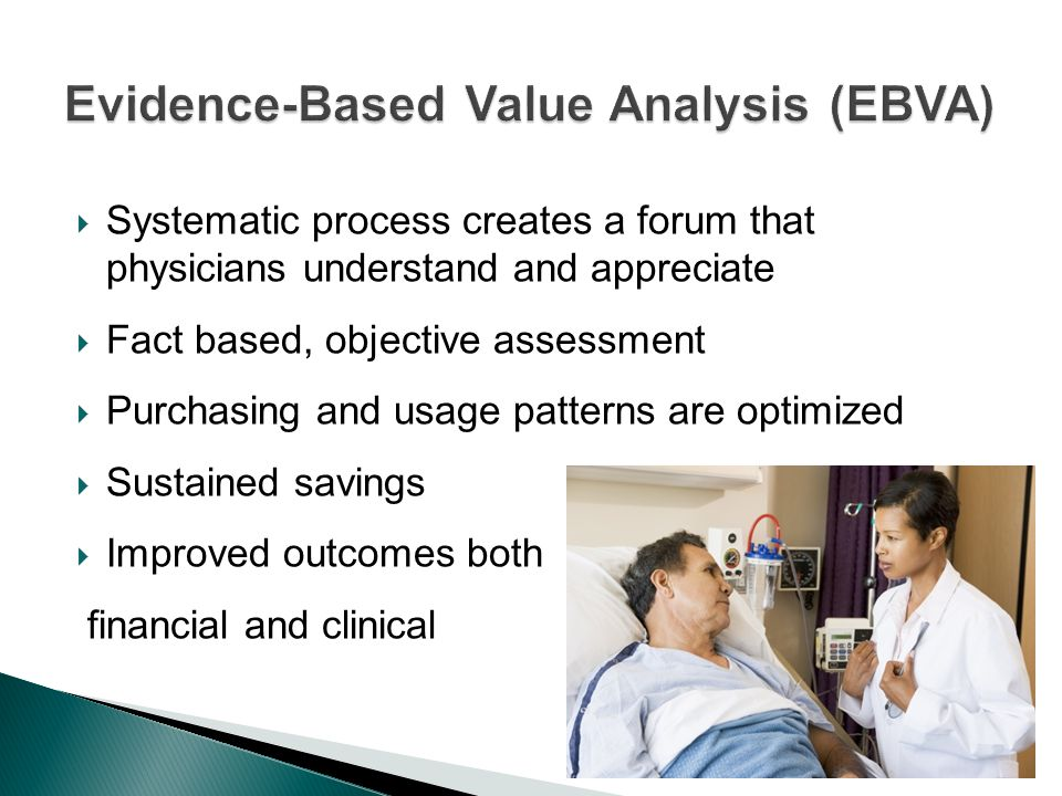  Systematic process creates a forum that physicians understand and appreciate  Fact based, objective assessment  Purchasing and usage patterns are optimized  Sustained savings  Improved outcomes both financial and clinical