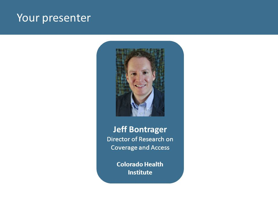 Your presenter Jeff Bontrager Director of Research on Coverage and Access Colorado Health Institute