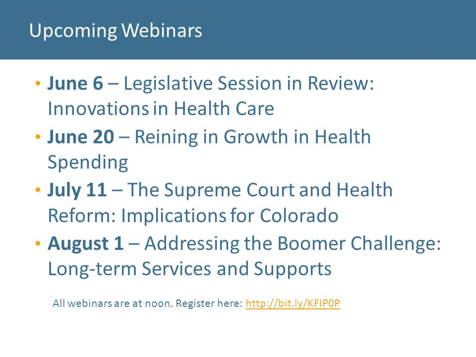 June 6 – Legislative Session in Review: Innovations in Health Care June 20 – Reining in Growth in Health Spending July 11 – The Supreme Court and Health Reform: Implications for Colorado August 1 – Addressing the Boomer Challenge: Long-term Services and Supports Upcoming Webinars All webinars are at noon.