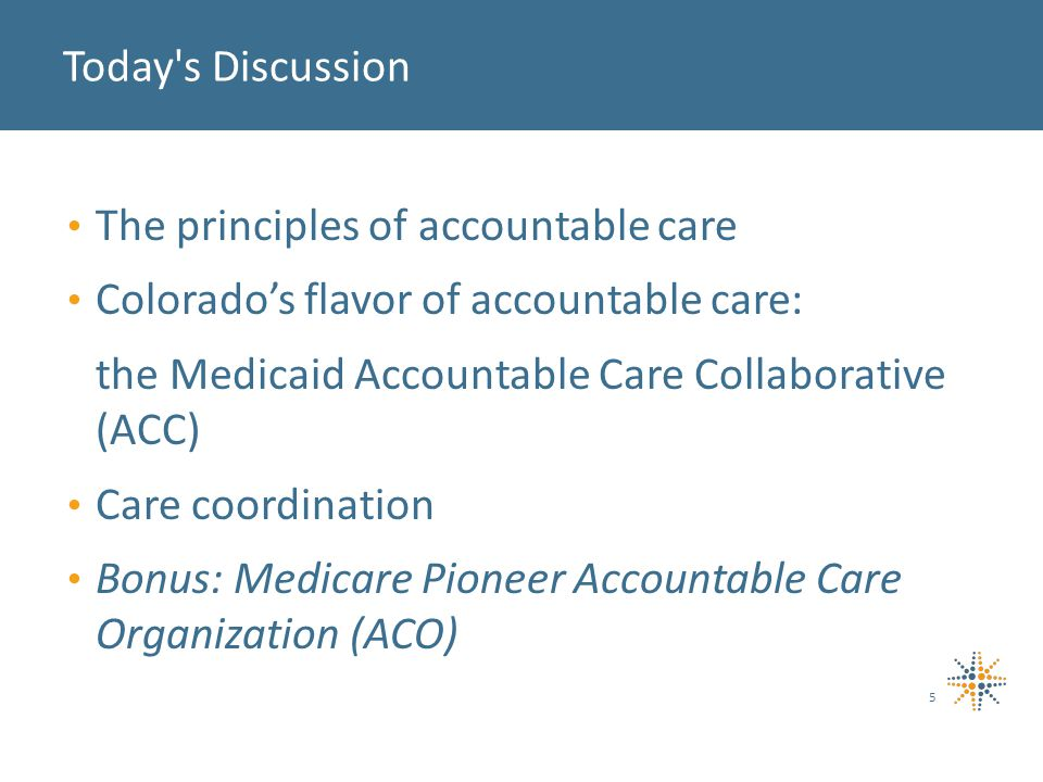 The principles of accountable care Colorado's flavor of accountable care: the Medicaid Accountable Care Collaborative (ACC) Care coordination Bonus: Medicare Pioneer Accountable Care Organization (ACO) Today s Discussion 5