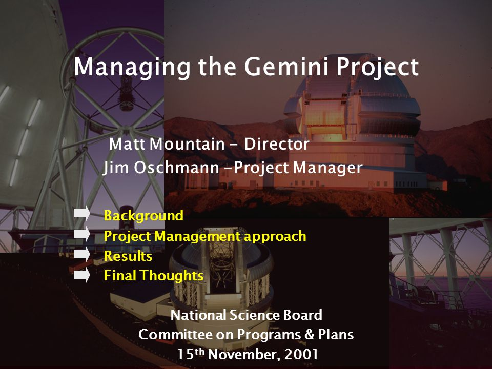 1 Managing the Gemini Project Matt Mountain - Director Jim Oschmann -Project Manager Background Project Management approach Results Final Thoughts National Science Board Committee on Programs & Plans 15 th November, 2001