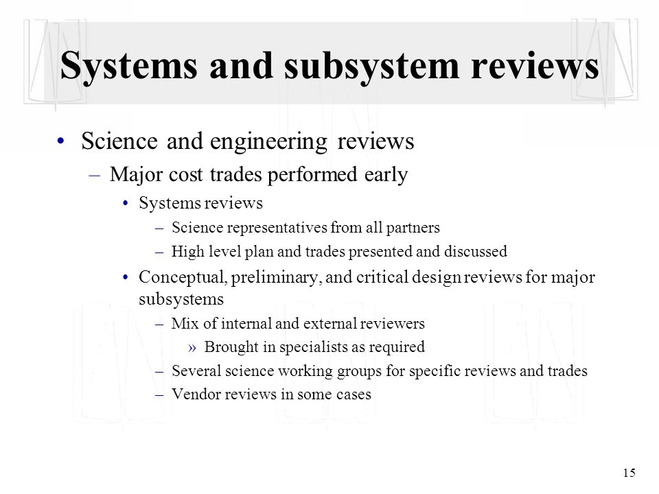 15 Systems and subsystem reviews Science and engineering reviews –Major cost trades performed early Systems reviews –Science representatives from all partners –High level plan and trades presented and discussed Conceptual, preliminary, and critical design reviews for major subsystems –Mix of internal and external reviewers »Brought in specialists as required –Several science working groups for specific reviews and trades –Vendor reviews in some cases