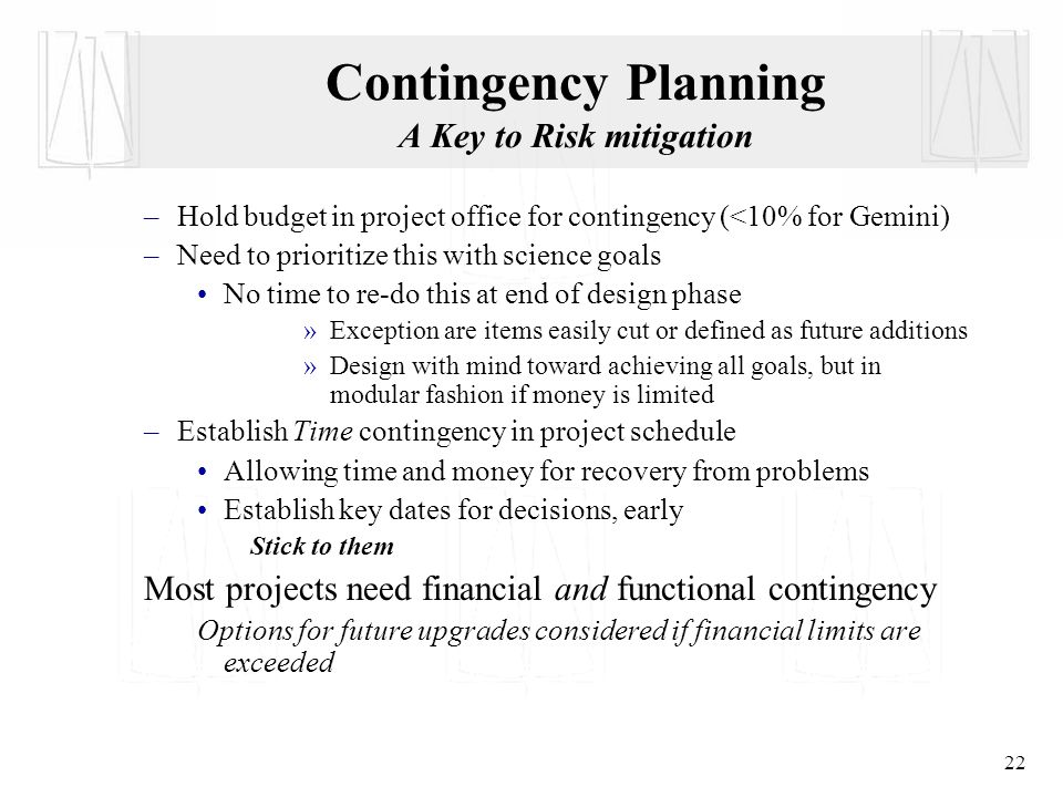 22 Contingency Planning A Key to Risk mitigation –Hold budget in project office for contingency (<10% for Gemini) –Need to prioritize this with science goals No time to re-do this at end of design phase »Exception are items easily cut or defined as future additions »Design with mind toward achieving all goals, but in modular fashion if money is limited –Establish Time contingency in project schedule Allowing time and money for recovery from problems Establish key dates for decisions, early Stick to them Most projects need financial and functional contingency Options for future upgrades considered if financial limits are exceeded