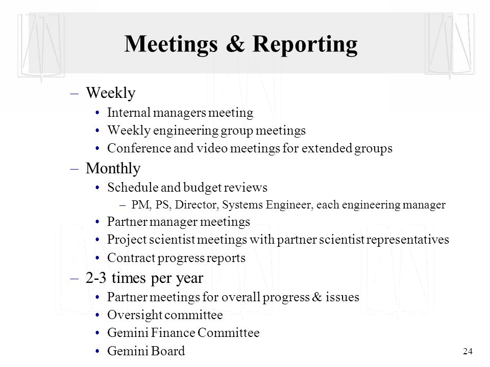 24 Meetings & Reporting –Weekly Internal managers meeting Weekly engineering group meetings Conference and video meetings for extended groups –Monthly Schedule and budget reviews –PM, PS, Director, Systems Engineer, each engineering manager Partner manager meetings Project scientist meetings with partner scientist representatives Contract progress reports –2-3 times per year Partner meetings for overall progress & issues Oversight committee Gemini Finance Committee Gemini Board