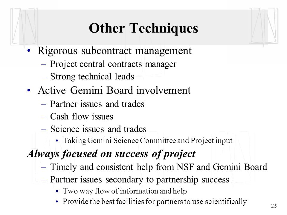 25 Rigorous subcontract management –Project central contracts manager –Strong technical leads Active Gemini Board involvement –Partner issues and trades –Cash flow issues –Science issues and trades Taking Gemini Science Committee and Project input Always focused on success of project –Timely and consistent help from NSF and Gemini Board –Partner issues secondary to partnership success Two way flow of information and help Provide the best facilities for partners to use scientifically Other Techniques
