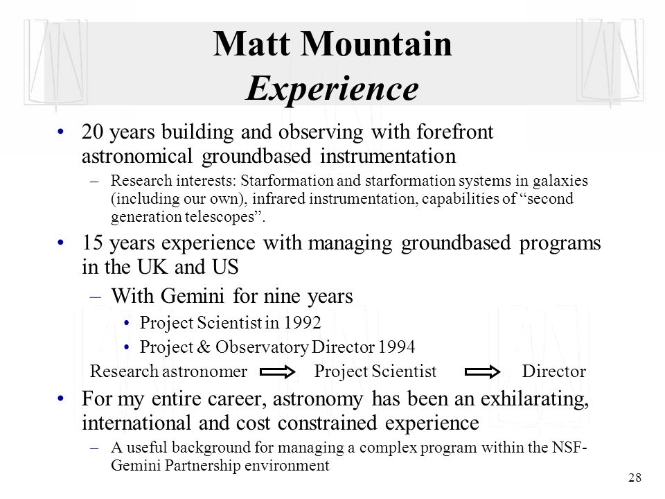 28 Matt Mountain Experience 20 years building and observing with forefront astronomical groundbased instrumentation –Research interests: Starformation and starformation systems in galaxies (including our own), infrared instrumentation, capabilities of second generation telescopes .