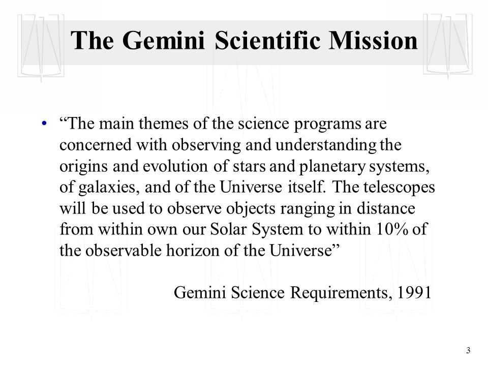 3 The Gemini Scientific Mission The main themes of the science programs are concerned with observing and understanding the origins and evolution of stars and planetary systems, of galaxies, and of the Universe itself.