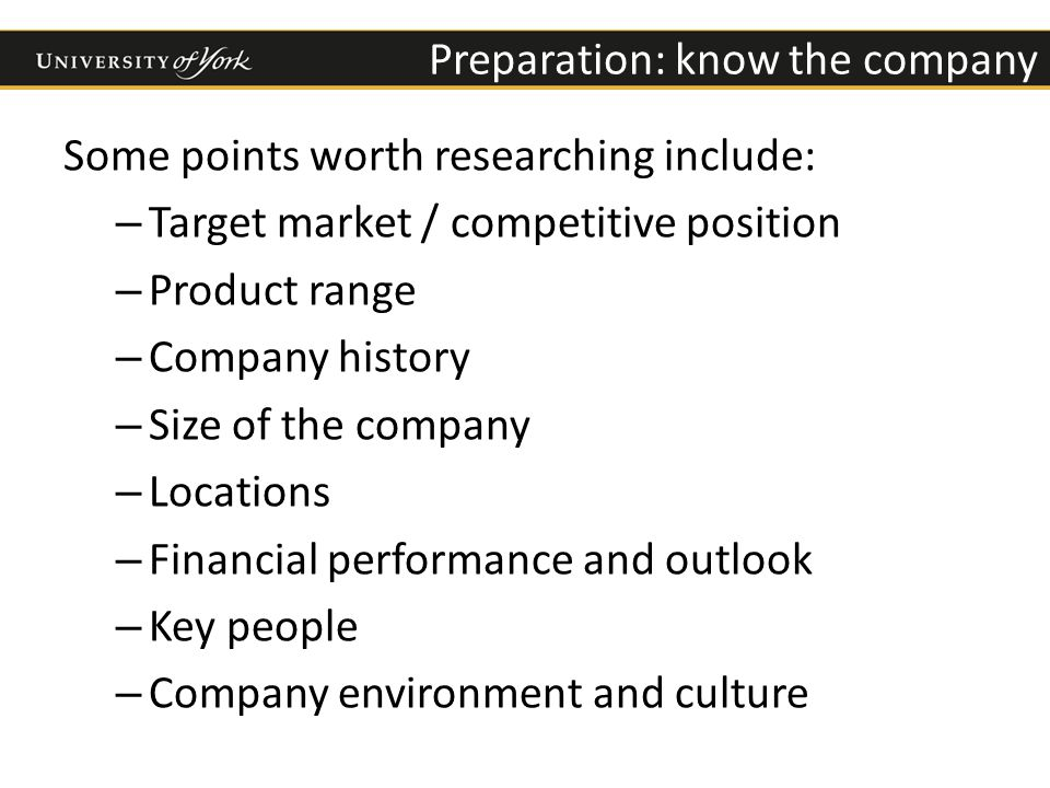 Preparation: know the company Some points worth researching include: – Target market / competitive position – Product range – Company history – Size of the company – Locations – Financial performance and outlook – Key people – Company environment and culture