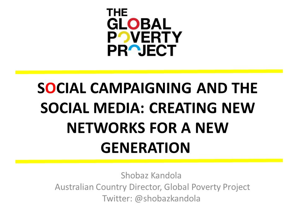 SOCIAL CAMPAIGNING AND THE SOCIAL MEDIA: CREATING NEW NETWORKS FOR A NEW GENERATION Shobaz Kandola Australian Country Director, Global Poverty Project Twitter: @shobazkandola