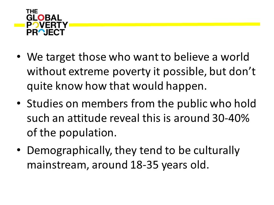 We target those who want to believe a world without extreme poverty it possible, but don't quite know how that would happen. Studies on members from t