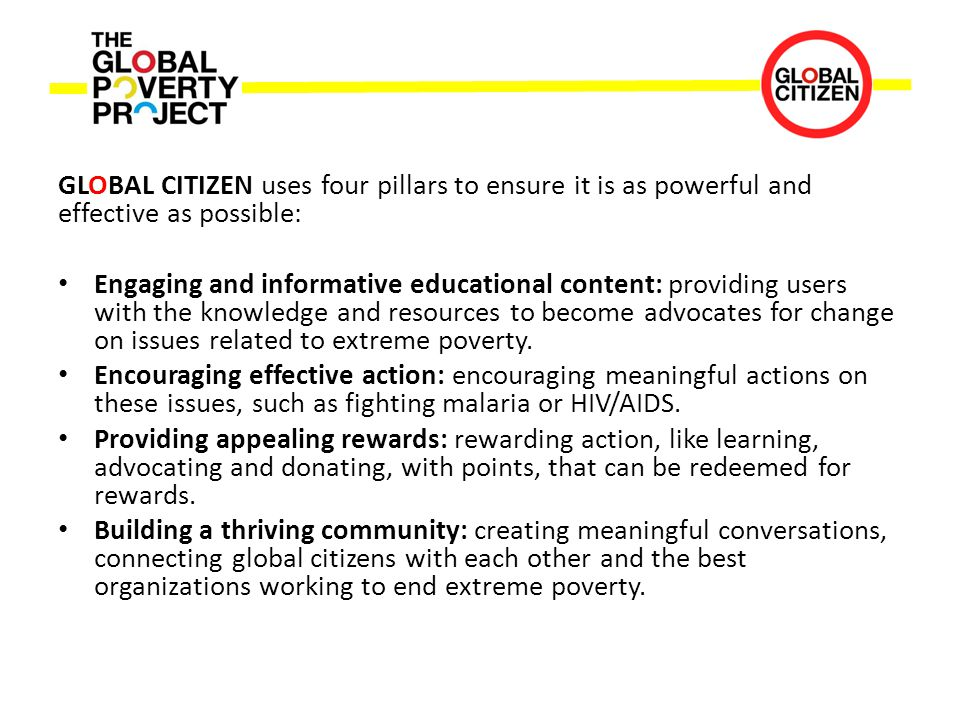 GLOBAL CITIZEN uses four pillars to ensure it is as powerful and effective as possible: Engaging and informative educational content: providing users with the knowledge and resources to become advocates for change on issues related to extreme poverty.