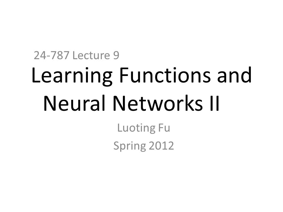 Learning Functions and Neural Networks II 24-787 Lecture 9 Luoting Fu Spring 2012