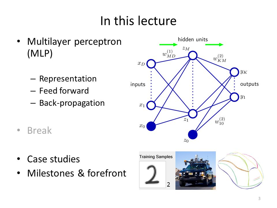 In this lecture Multilayer perceptron (MLP) – Representation – Feed forward – Back-propagation Break Case studies Milestones & forefront 3 2